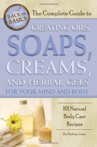 The Complete Guide to Creating Oils, Soaps, Creams, and Herbal Gels for Your Mind and Body: 101 Natural Body Care Recipes (Back-To-Basics) by [Marlene Jones]