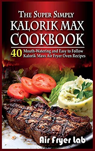 The Super Simply Kalorik Maxx Cookbook: 40 Mouth-Watering and Easy to Follow Kalorik Maxx Air Fryer Oven Recipes