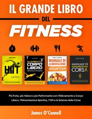Il Grande Libro del Fitness: Più Forte, più Veloce e più Performante con l'Allenamento a Corpo Libero, l'Alimentazione Sportiva, l'Hiit e la Scienza della Corsa