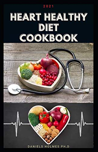 2021 HEART HEALTHY DIET COOKBOOK: Delicious recipes for healthy heart, meal prep, balanced nutrition, useful tips + nutritional information