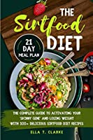 The Sirtfood Diet: The Complete Guide to Activating Your Skinny Gene and Losing Weight with 100+ Delicious Sirtfood Diet Recipes 21-Day Meal Plan