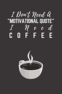 """I Don`t Need A """"Motivational Quote"""" I Need Coffee: Coffee Gift Notebook ~ Blank Journal, 6"""" x 9"""" 120 Pages"""