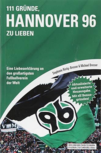 111 Gründe, Hannover 96 zu lieben: Eine Liebeserklärung an den großartigsten Fußballverein der Welt - Aktualisierte und erweiterte Neuausgabe. Mit 11 Bonusgründen!