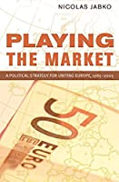Playing the Market: A Political Strategy for Uniting Europe, 1985–2005 (Cornell Studies in Political Economy)