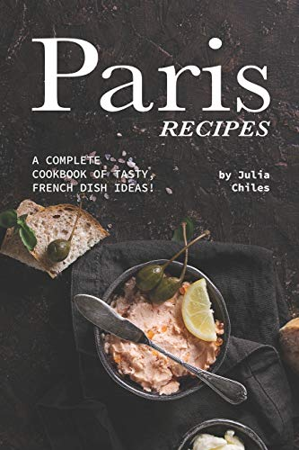 Paris Recipes: A Complete Cookbook of Tasty, French Dish Ideas!
