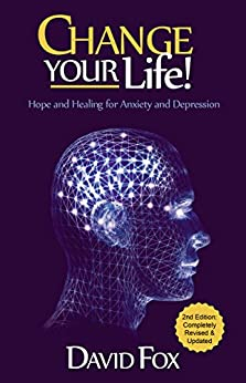 Change Your Life!: Hope & Healing for Anxiety and Depression by [David Fox]