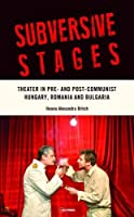 Subversive Stages: Theater in Pre- and Post-Communist Hungary, Romania, and Bulgaria