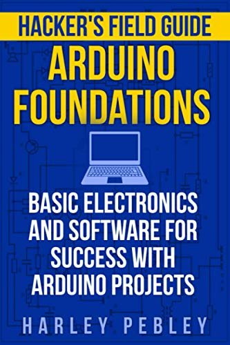 Hacker's Field Guide: Arduino Foundations: Basic electronics and software for success with Arduino projects