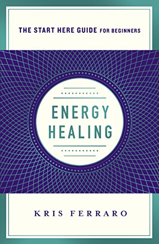 Energy Healing: Simple and Effective Practices to Become Your Own Healer (A Start Here Guide) (A Start Here Guide for Beginners)
