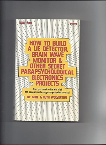 How to Build a Lie Detector, Brain Wave Monitor and Other Secret Parapsychological Electronics Projects