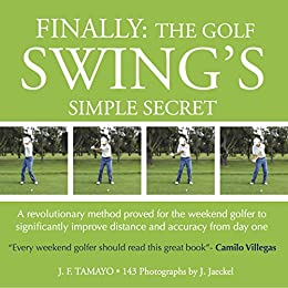 FINALLY: THE GOLF SWING'S SIMPLE SECRET - A revolutionary method proved for the weekend golfer to significantly improve distance and accuracy from day one (1) by [J. F. Tamayo, J Jaeckel]