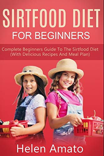Sirtfood Diet For Beginners: Complete Beginners Guide To The Sirtfood Diet (With Delicious Recipes And Meal Plan)