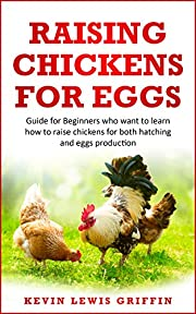 RAISING CHICKENS FOR EGGS: Guide for beginners who want to learn how to raise chickens for both hatching and eggs production