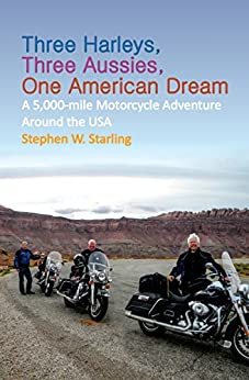 Three Harleys, Three Aussies, One American Dream: A 5,000-mile Motorcycle Adventure around the USA by [Stephen W. Starling]