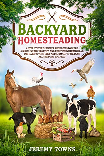 Backyard Homesteading: A Step-By-Step Guide for Beginners to Build a Sustainable, Healthy and Inexpensive Homestead for Raising Your Crop and Animals to Produce All the Food You Need