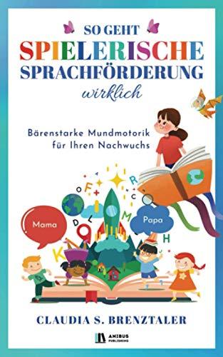 So geht spielerische Sprachförderung wirklich: Wie Ihr Kind spielend leicht durch einfache Logopädie Übungen mit optimaler Sprachentwicklung glänzt - Bärenstarke Mundmotorik für Ihren Nachwuchs