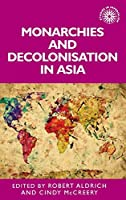 Monarchies and Decolonisation in Asia: A Cultural Practice (Studies in Imperialism)
