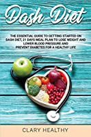dash diet: The Essential Guide To Getting Started On Dash Diet, 21 Days Meal Plan To Lose Weight And Lower Blood Pressure and prevent diabetes For A Healthy Life