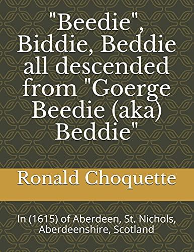 """""""Beedie"""", Biddie, Beddie all descended from """"Goerge Beedie (aka) Beddie"""": In (1615) of Aberdeen, St. Nichols, Aberdeenshire, Scotland"""