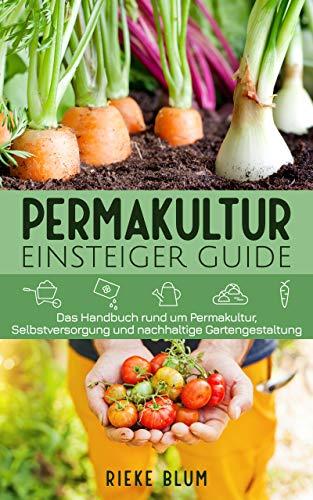 Permakultur Einsteiger Guide: Das Handbuch rund um Permakultur, Selbstversorgung und nachhaltige Gartengestaltung