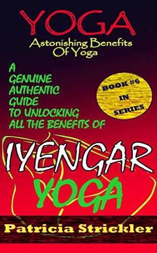 Yoga Astonishing Benefits Of Iyengar Yoga: A Genuine Authentic Guide To Unlocking All The Benefits Of Iyengar Yoga (How to Easily and Quickly Save your Life Book 6) (English Edition)