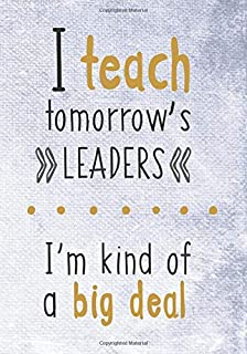 I Teach Tomorrow's Leaders, I'm Kind of a Big Deal: (7 x 10)(Dot Grid) Blank Journal Notebook Organizer Planner Sketchbook Gratitude Diary Teacher Inspirational Motivational Quote