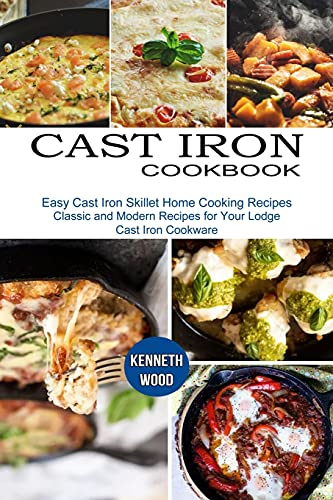 Cast Iron Cookbook: Easy Cast Iron Skillet Home Cooking Recipes (Classic and Modern Recipes for Your Lodge Cast Iron Cookware)
