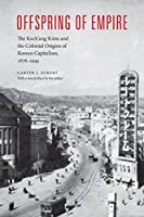Offspring of Empire: The Koch'ang Kims and the Colonial Origins of Korean Capitalism 1876-1945 (Korean Studies of the Henry M. Jackson School of International Studies)