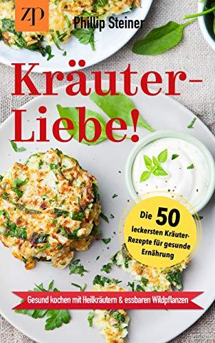 Kräuterliebe - Die 50 leckersten Kräuterrezepte für gesunde Ernährung (Kräuter Buch Bd.1): Gesund Kochen mit Heilkräutern & essbaren Wildpflanzen