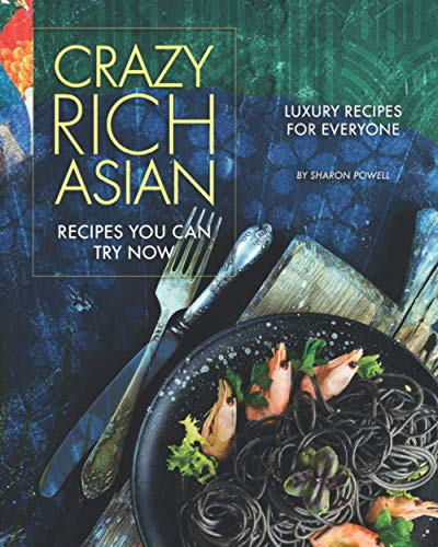 Crazy Rich Asian Recipes You Can Try Now: Luxury Recipes for Everyone