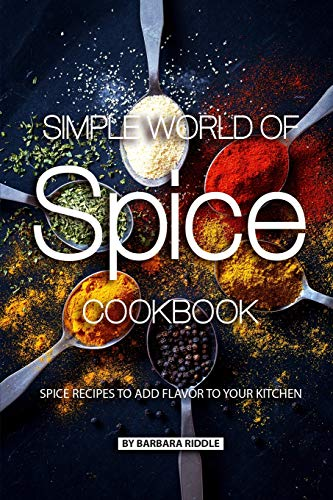 Simple World of Spice Cookbook: Spice Recipes to Add Flavor to Your Kitchen