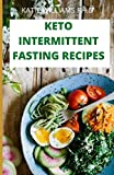KETO INTERMITTENT FASTING RECIPES: 100 ketogenic and intermittent fasting recipes for weight loss managing diabetes 7day meal plan for good living