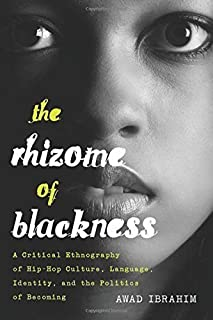 The Rhizome of Blackness: A Critical Ethnography of Hip-Hop Culture, Language, Identity, and the Politics of Becoming (Bla...