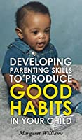 Developing Parenting Skills to Produce Good Habits in Your Child