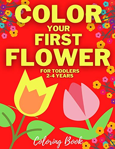 Color Your First Flower | Coloring Book For Toddlers 2-4 Years: Spring Flowers Drawings For Beginner Boys & Girls | Simple Colouring Pages For ... Children & Teens | Amazing Floral Garden Vase