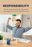 Responsibility: The Six Simple Decisions For Taking Back Your Happiness & Create Unlimited Success: Personal And Family Responsibility (English Edition)