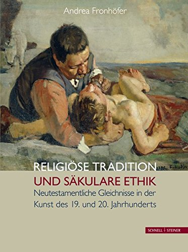 Religiose Tradition Und Sakulare Ethik: Neutestamentliche Gleichnisse in Der Kunst Des 19. Und 20. Jahrhunderts