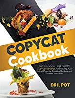 Copycat Cookbook: Delicious, Quick and Healthy Copycat Recipes For Making Your Most Popular Favorite Restaurant Dishes At Home!