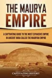 The Maurya Empire: A Captivating Guide to the Most Expansive Empire in Ancient India