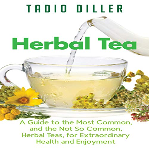 Herbal Tea: A Guide to the Most Common, and the Not So Common, Herbal Teas, for Extraordinary Health and Enjoyment (World's Most Loved Drinks, Book 10)
