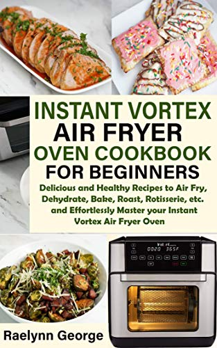 INSTANT VORTEX AIR FRYER OVEN COOKBOOK FOR BEGINNERS: Delicious and Healthy Recipes to Air Fry, Dehydrate, Bake, Roast, Rotisserie, etc. and Effortlessly Master your Instant Vortex Air Fryer Oven