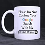 Funny Please Do Not Confuse Your Google Search With My Dental Degree Ceramic Coffee White Mug (11 Ounce) Tea Cup - Personalized Gift For Birthday,Christmas And New Year by Drinkware Mugs