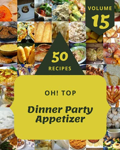 Oh! Top 50 Dinner Party Appetizer Recipes Volume 15: Let's Get Started with The Best Dinner Party Appetizer Cookbook!