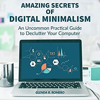 Amazing Secrets of Digital Minimalism     An Uncommon Practical Guide to Declutter Your Computer              By:                                                                                                                                 Glenda R. Romero                               Narrated by:                                                                                                                                 Nicole KandeLind                      Length: 47 mins     Not rated yet     Overall 0.0