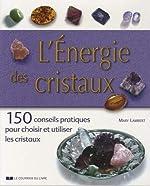 L'énergie des cristaux - 150 conseils pratiques pour choisir et utiliser les cristaux de Mary Lambert