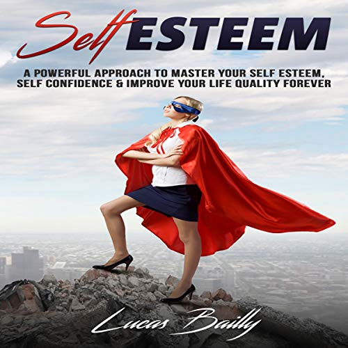 Self Esteem: A Powerful Approach to Master Your Self Esteem, Self Confidence and Improve Your Life Quality Forever audiobook cover art