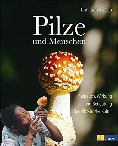 Pilze und Menschen: Gebrauch, Wirkung und Bedeutung der Pilze in der Kultur