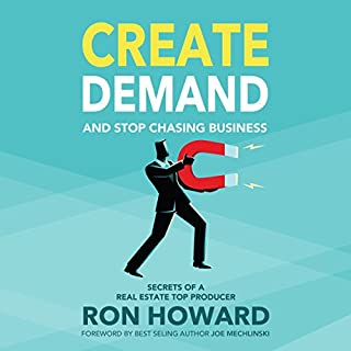 Create Demand and Stop Chasing Business     Secrets of a Top Real Estate Producer              By:                                                                                                                                 Ron Howard                               Narrated by:                                                                                                                                 Danny Galvez                      Length: 2 hrs and 20 mins     19 ratings     Overall 4.6