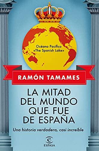 La mitad del mundo que fue de España: Una historia verdadera, casi increible
