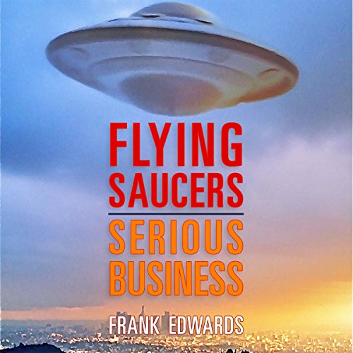 Flying Saucers - Serious Business: Overwhelming Evidence That UFOs Are Real audiobook cover art
